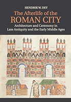 Architecture, Ceremony and the Afterlife of the Roman City, AD 250 – 850, by Hendrik W. Dey